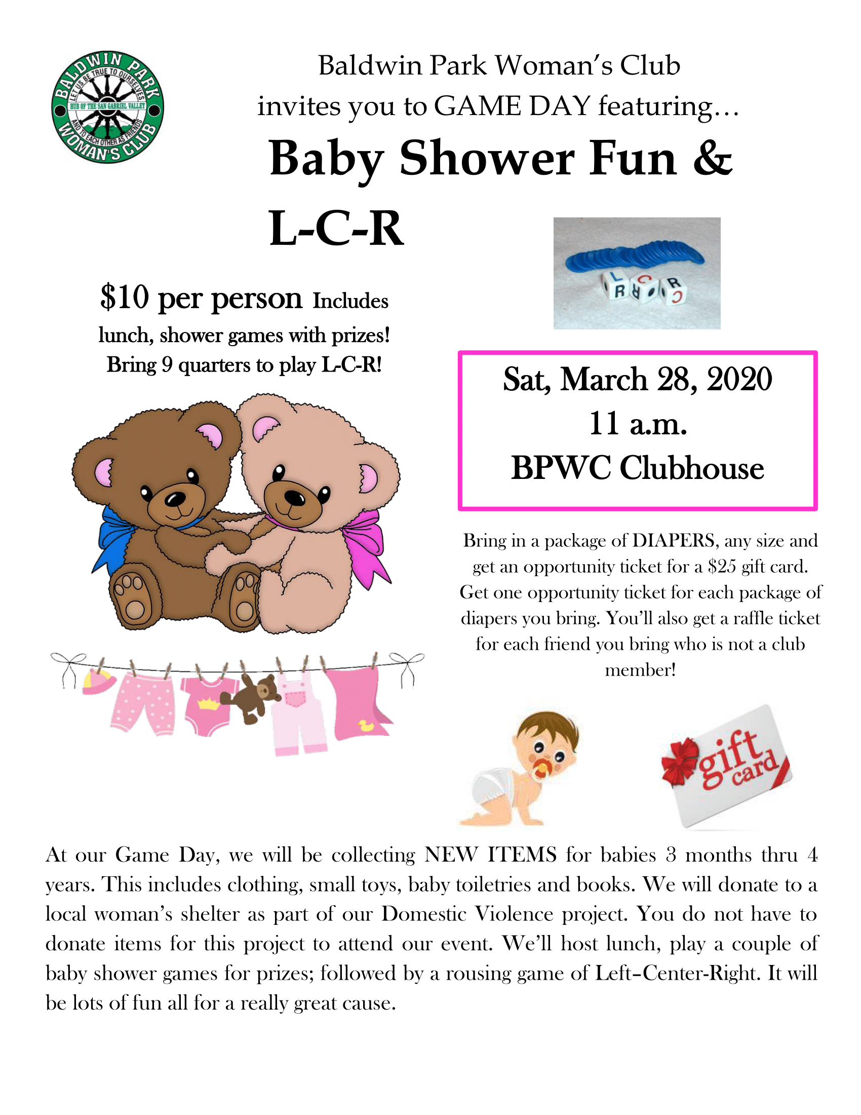 Have fun at Baldwin Park Woman's Club Game Day Baby Shower and lunch fundraiser to benefit our local shelters.  You will receive an opportunity drawing ticket for a $25 gift card for each package of diapers donated and each friend you bring. New clothing, small toys, baby toiletries and books are also welcome donations.  Enjoy lunch and baby shower games with prizes for a $10 donation.  Bring 9 quarters to play Left, Center, Right after baby shower games.  Join us 11am Saturday March 28 at Baldwin Park Woman's Club, 3817 Baldwin Park Boulevard.