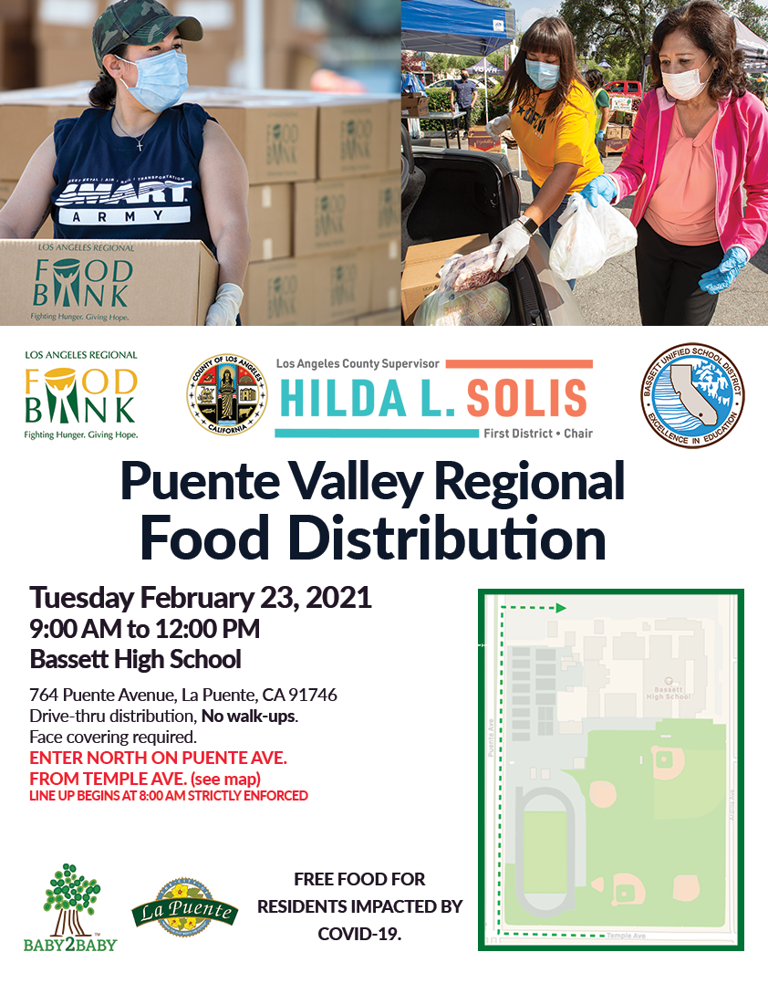 Puente Valley Food Distribution  Tuesday, February 23rd, 2021  9:00 am to 12 pm    Bassett High School  764 Puente Ave, La Puente, 91746  Drive-thru distribution, No walk-ups